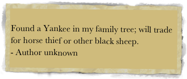Found a Yankee in my family tree; will trade for horse thief or other black sheep. 